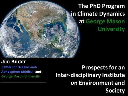 The PhD Program in Climate Dynamics at George Mason University Prospects for an Inter-disciplinary Institute on Environment and Society Jim Kinter Center.