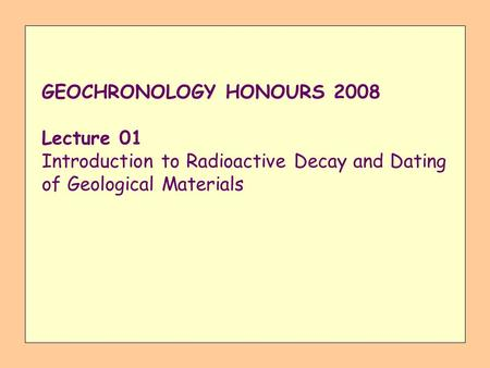 GEOCHRONOLOGY HONOURS 2008 Lecture 01 Introduction to Radioactive Decay and Dating of Geological Materials.
