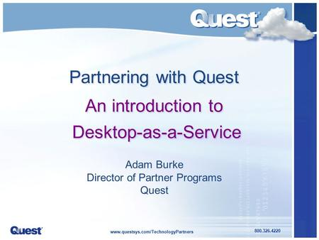 Www.questsys.com/TechnologyPartners 800.326.4220 Adam Burke Director of Partner Programs Quest Partnering with Quest An introduction to Desktop-as-a-Service.
