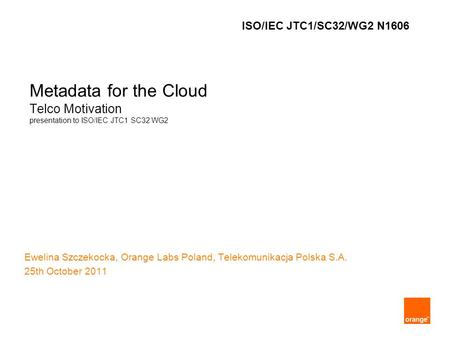 Metadata for the Cloud Telco Motivation presentation to ISO/IEC JTC1 SC32 WG2 Ewelina Szczekocka, Orange Labs Poland, Telekomunikacja Polska S.A. 25th.