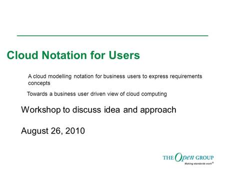 <strong>Cloud</strong> Notation for Users Workshop to discuss idea and approach August 26, 2010 A <strong>cloud</strong> modelling notation for business users to express requirements concepts.