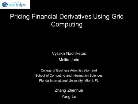 Pricing Financial Derivatives Using Grid Computing Vysakh Nachiketus Melita Jaric College of Business Administration and School of Computing and Information.