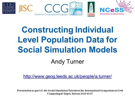Constructing Individual Level Population Data for Social Simulation Models Andy Turner  Presentation as part.
