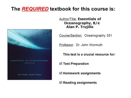 The REQUIRED textbook for this course is: Author/Title: Essentials of Oceanography, 8/e Alan P. Trujillo Course/Section: Oceanography 251 Professor: Dr.