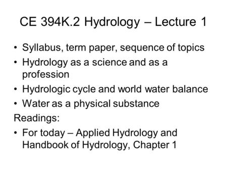 CE 394K.2 Hydrology – Lecture 1 Syllabus, term paper, sequence of topics Hydrology as a science and as a profession Hydrologic cycle and world water balance.