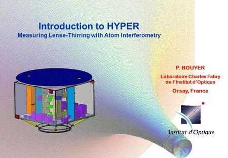 Introduction to HYPER Measuring Lense-Thirring with Atom Interferometry P. BOUYER Laboratoire Charles Fabry de l'Institut d'Optique Orsay, France.