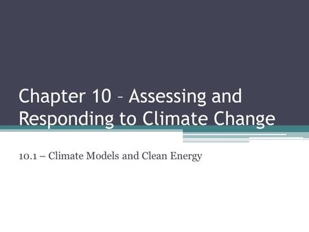 Chapter 10 – Assessing and Responding to Climate Change 10.1 – Climate Models and Clean Energy.