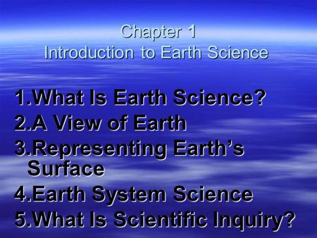 Chapter 1 Introduction to Earth Science Chapter 1 Introduction to Earth Science 1.What Is Earth Science? 2.A View of Earth 3.Representing Earth's Surface.