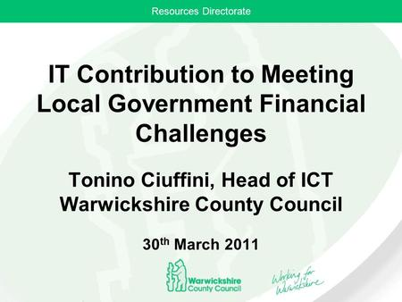 Resources Directorate IT Contribution to Meeting Local Government Financial Challenges Tonino Ciuffini, Head of ICT Warwickshire County Council 30 th March.