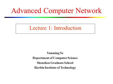 Advanced Computer Network Lecture 1: Introduction Yunming Ye Department of Computer Science Shenzhen Graduate School Harbin Institute of Technology.