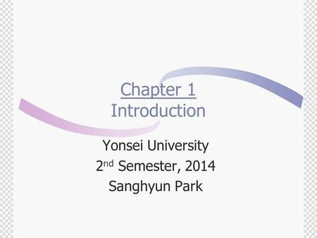 Chapter 1 Introduction Yonsei University 2 nd Semester, 2014 Sanghyun Park.