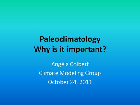 Paleoclimatology Why is it important? Angela Colbert Climate Modeling Group October 24, 2011.