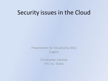 Security issues in the Cloud Presentation for CloudCamp 2012 (Lagos) Christopher Odutola FVC Inc. Dubai.