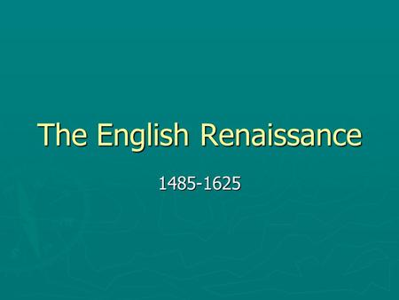 "The English Renaissance 1485-1625. What is the Renaissance? ► French word: ""rebirth"" or ""renewal"" ► Began in Italy ► Return to studying ancient texts…"