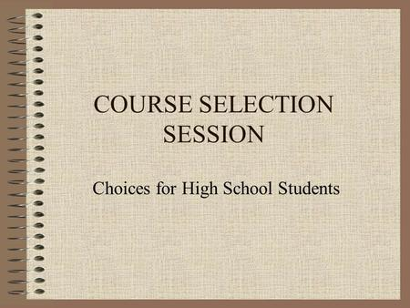 COURSE SELECTION SESSION Choices for High School Students.