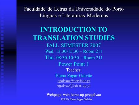 FLUP - Elena Zagar Galvão Faculdade de Letras da Universidade do Porto Línguas e Literaturas Modernas INTRODUCTION TO TRANSLATION STUDIES FALL SEMESTER.