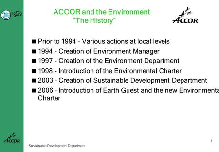 "1 Sustainable Development Department ACCOR and the Environment ""The History""  Prior to 1994 – Various actions at local levels  1994 – Creation of Environment."