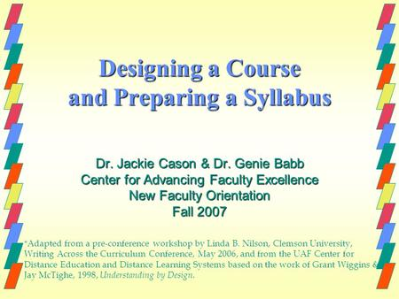 Designing a Course and Preparing a Syllabus Dr. Jackie Cason & Dr. Genie Babb Center for Advancing Faculty Excellence New Faculty Orientation Fall 2007.