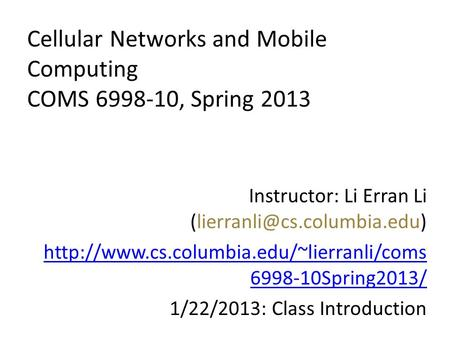 Cellular Networks and <strong>Mobile</strong> <strong>Computing</strong> COMS 6998-10, Spring 2013 Instructor: Li Erran Li
