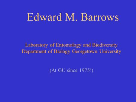 Edward M. Barrows Laboratory of Entomology and Biodiversity Department of Biology Georgetown University (At GU since 1975!)