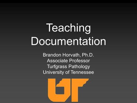 Brandon Horvath, Ph.D. Associate Professor Turfgrass Pathology University of Tennessee Teaching Documentation.