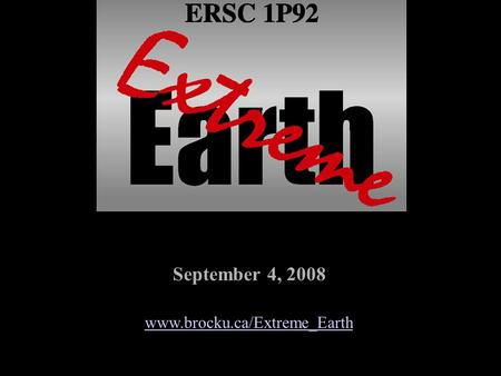 September 4, 2008 www.brocku.ca/Extreme_Earth Extreme Earth ERSC 1P92 Return to Extreme Earth Home Page Fall 2008.