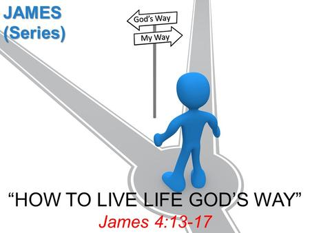 """HOW TO LIVE LIFE GOD'S WAY"" James 4:13-17 JAMES (Series) God's Way My Way."