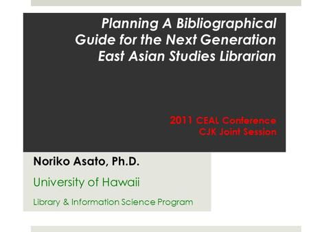 Planning A Bibliographical Guide for the Next Generation East Asian Studies Librarian 2011 CEAL Conference CJK Joint Session Noriko Asato, Ph.D. University.