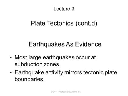 Lecture 3 Plate Tectonics (cont.d) © 2011 Pearson Education, Inc. Earthquakes As Evidence Most large earthquakes occur at subduction zones. Earthquake.