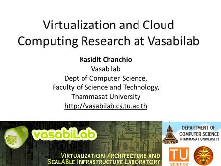 Virtualization and Cloud Computing Research at Vasabilab Kasidit Chanchio Vasabilab Dept of Computer Science, Faculty of Science and Technology, Thammasat.