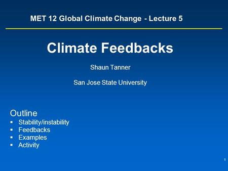 1 MET 12 Global Climate Change - Lecture 5 Climate Feedbacks Shaun Tanner San Jose State University Outline  Stability/instability  Feedbacks  Examples.