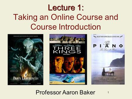 1 Lecture 1: Lecture 1: Taking an Online Course and Course Introduction Professor Aaron Baker.