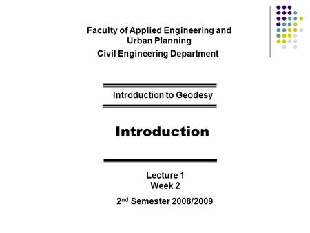 Faculty of Applied Engineering and Urban Planning Civil Engineering Department Introduction to Geodesy Introduction Lecture 1 Week 2 2 nd Semester 2008/2009.