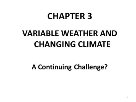 CHAPTER 3 VARIABLE WEATHER AND CHANGING CLIMATE A Continuing Challenge? 1.
