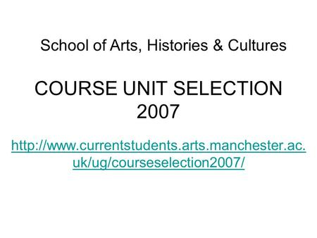 COURSE UNIT SELECTION 2007  uk/ug/courseselection2007/ School of Arts, Histories & Cultures.