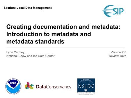 Creating documentation and metadata: Introduction to metadata and metadata standards Lynn Yarmey National Snow and Ice Data Center Version 2.0 Review Date.