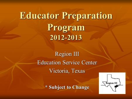 Educator Preparation Program 2012-2013 Region III Education Service Center Victoria, Texas * Subject to Change.