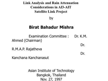 Link Analysis and Rain Attenuation Considerations in AI3-AIT Satellite Link Project by Birat Bahadur Mishra Examination Committee : Dr. K.M. Ahmed (Chairman)