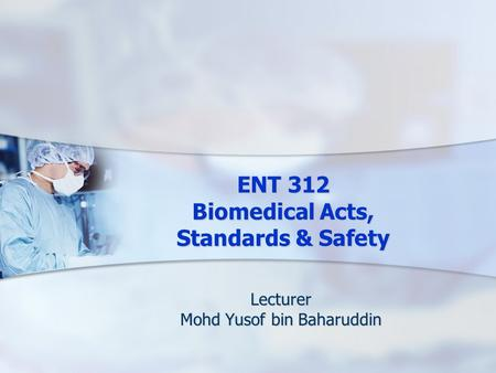 ENT 312 Biomedical Acts, Standards & Safety Lecturer Mohd Yusof bin Baharuddin.