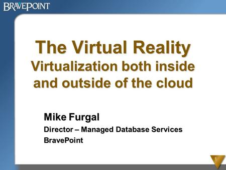 1 The Virtual Reality Virtualization both inside and outside of the cloud Mike Furgal Director – Managed Database Services BravePoint.