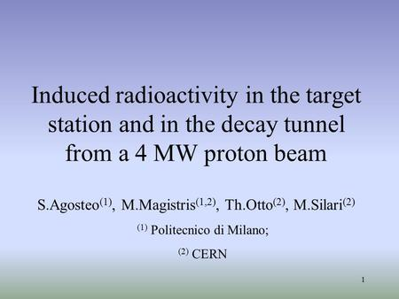 1 Induced radioactivity in the target station and in the decay tunnel from a 4 MW proton beam S.Agosteo (1), M.Magistris (1,2), Th.Otto (2), M.Silari (2)