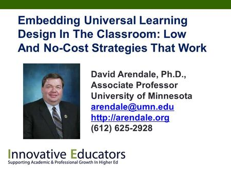 <strong>Embedding</strong> Universal Learning Design In The Classroom: Low And No-Cost Strategies That Work David Arendale, Ph.D., Associate Professor University of Minnesota.