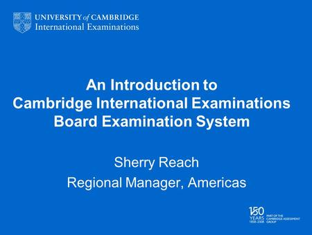 An Introduction to Cambridge International Examinations Board Examination System Sherry Reach Regional Manager, Americas.