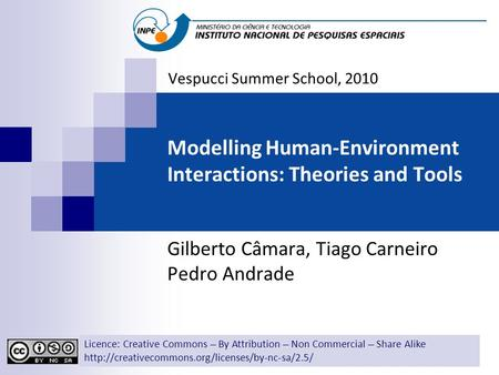 Modelling Human-Environment Interactions: Theories and Tools Gilberto Câmara, Tiago Carneiro Pedro Andrade Vespucci Summer School, 2010 Licence: Creative.