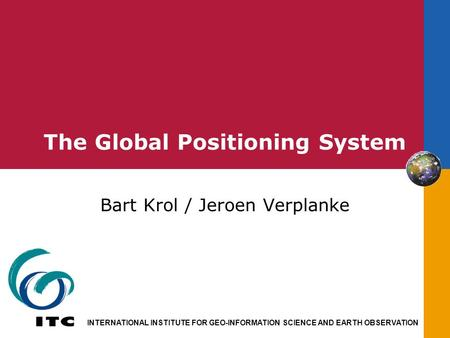 INTERNATIONAL INSTITUTE FOR GEO-INFORMATION SCIENCE AND EARTH OBSERVATION The Global Positioning System Bart Krol / Jeroen Verplanke.