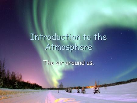 Introduction to the Atmosphere The air around us..