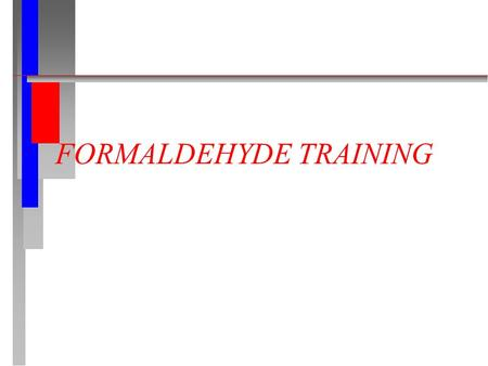 FORMALDEHYDE TRAINING. CONTENTS n Review of the OSHA Formaldehyde Standard n Potential Health Effects n Medical Surveillance n Personal Protective Clothing.