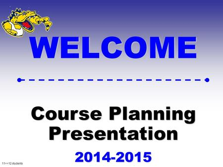 11>>12 students WELCOME Course Planning Presentation 2014-2015.