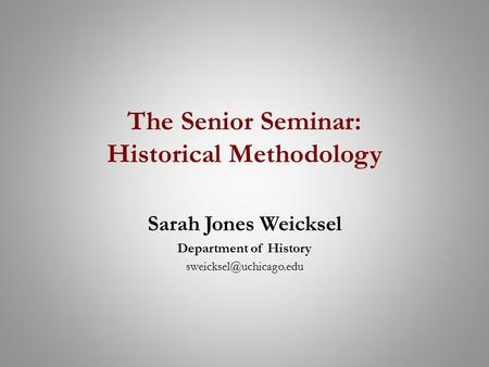 The Senior Seminar: Historical Methodology Sarah Jones Weicksel Department of History