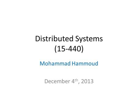 Distributed Systems (15-440) Mohammad Hammoud December 4 th, 2013.